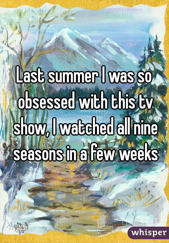 Last summer I was so obsessed with this tv show, I watched all nine seasons in a few weeks