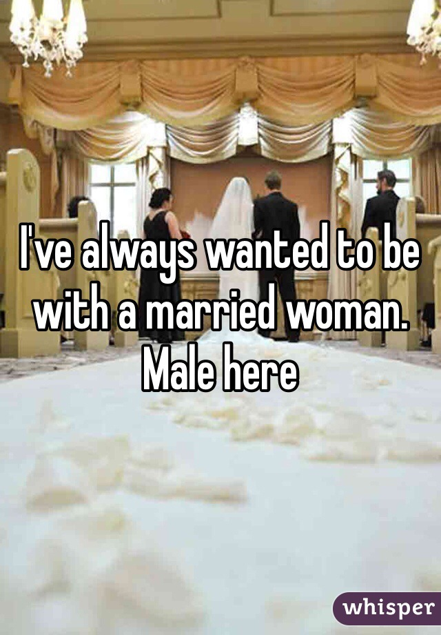 I've always wanted to be with a married woman. Male here
