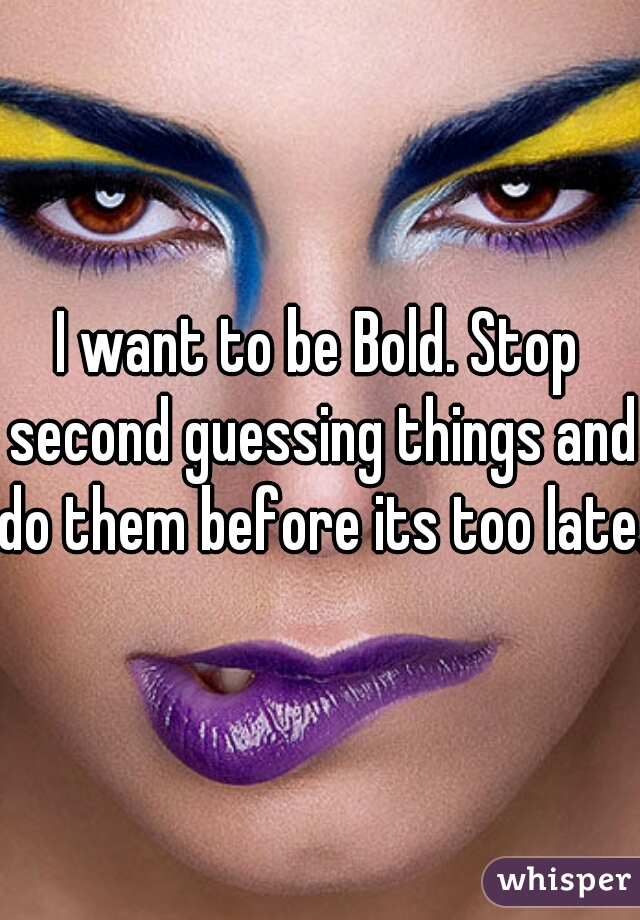 I want to be Bold. Stop second guessing things and do them before its too late.