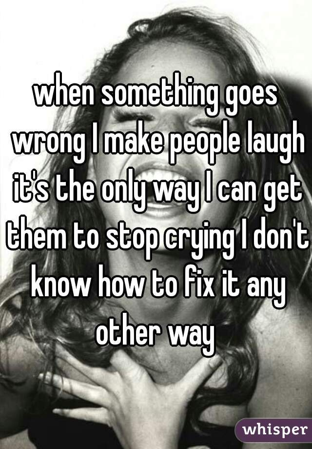 when something goes wrong I make people laugh it's the only way I can get them to stop crying I don't know how to fix it any other way