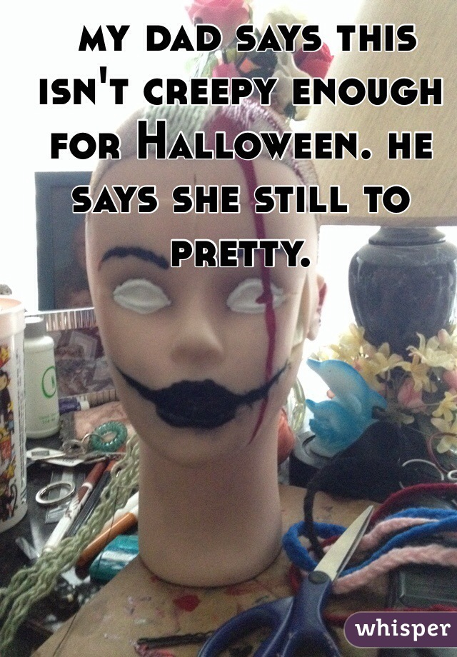 my dad says this isn't creepy enough for Halloween. he says she still to pretty.