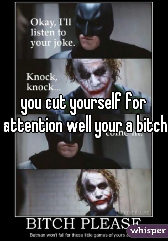 you cut yourself for attention well your a bitch