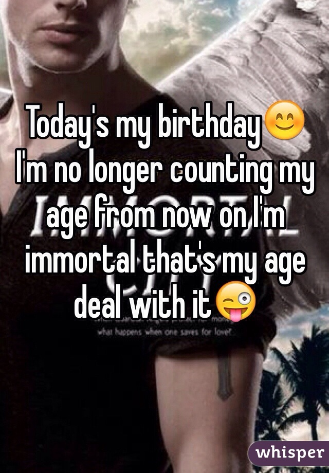 Today's my birthday😊 I'm no longer counting my age from now on I'm immortal that's my age deal with it😜