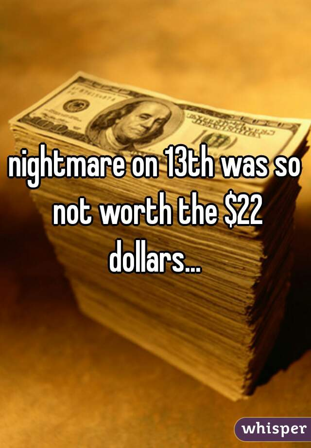 nightmare on 13th was so not worth the $22 dollars...