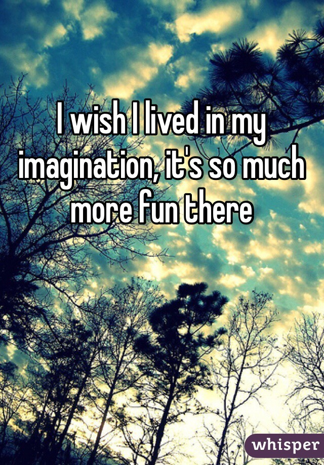 I wish I lived in my imagination, it's so much more fun there