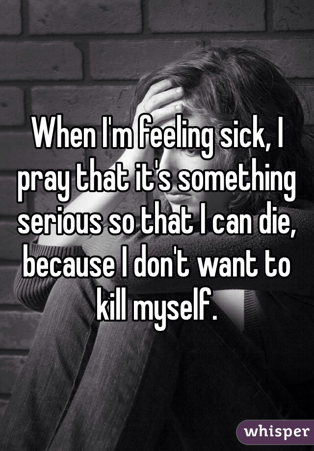 When I'm feeling sick, I pray that it's something serious so that I can die, because I don't want to kill myself.