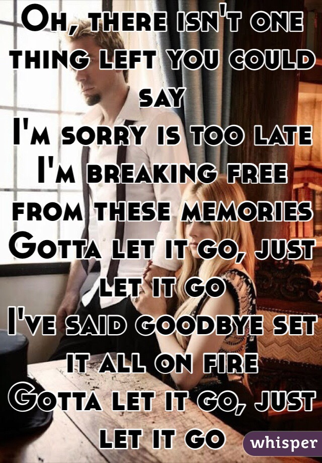 Oh, there isn't one thing left you could say I'm sorry is too late I'm breaking free from these memories Gotta let it go, just let it go I've said goodbye set it all on fire Gotta let it go, just let it go
