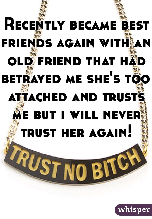 Recently became best friends again with an old friend that had betrayed me she's too attached and trusts me but i will never trust her again!