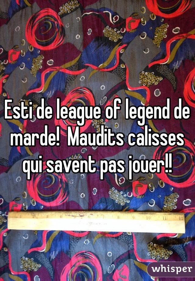 Esti de league of legend de marde!  Maudits calisses qui savent pas jouer!!