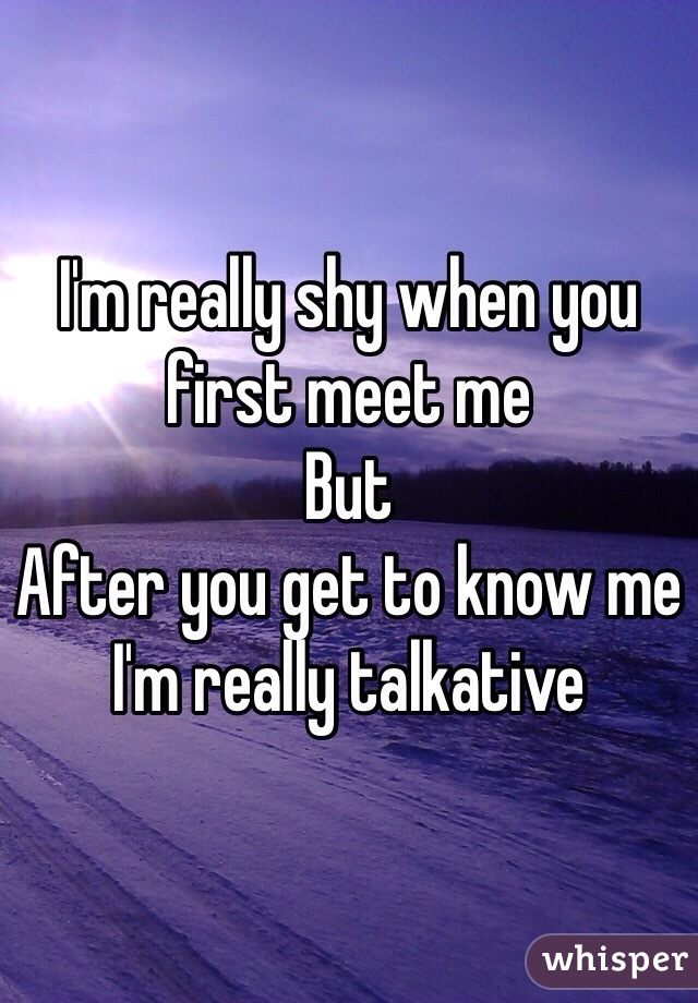 I'm really shy when you first meet me But After you get to know me I'm really talkative