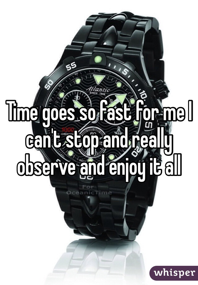 Time goes so fast for me I can't stop and really observe and enjoy it all
