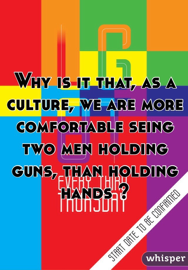 Why is it that, as a culture, we are more comfortable seing two men holding guns, than holding hands ?