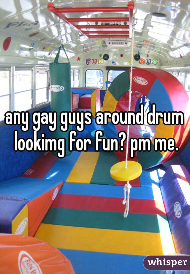 any gay guys around drum lookimg for fun? pm me.