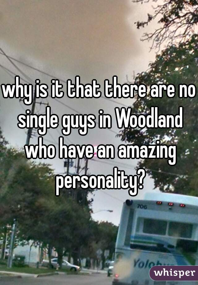 why is it that there are no single guys in Woodland who have an amazing personality?