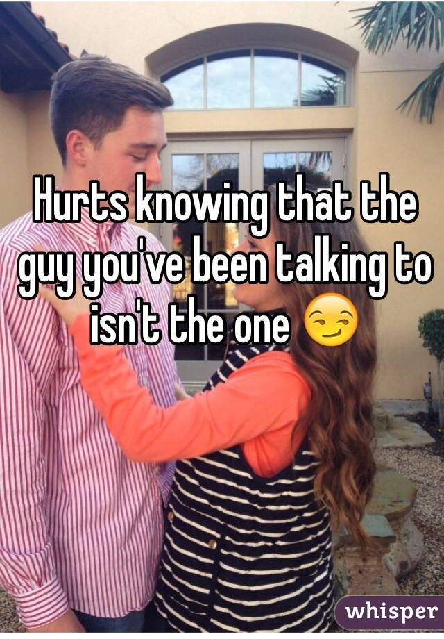 Hurts knowing that the guy you've been talking to isn't the one 😏