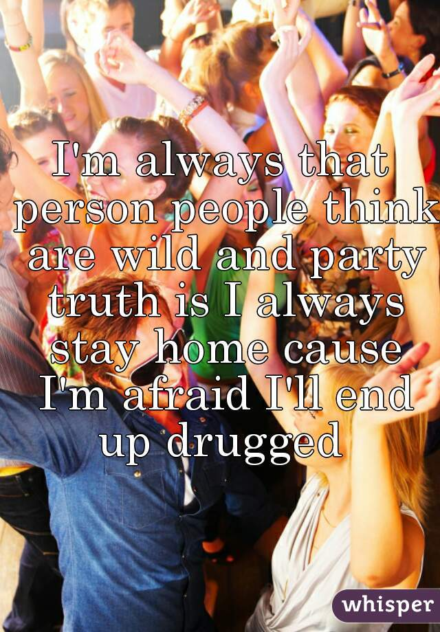I'm always that person people think are wild and party truth is I always stay home cause I'm afraid I'll end up drugged