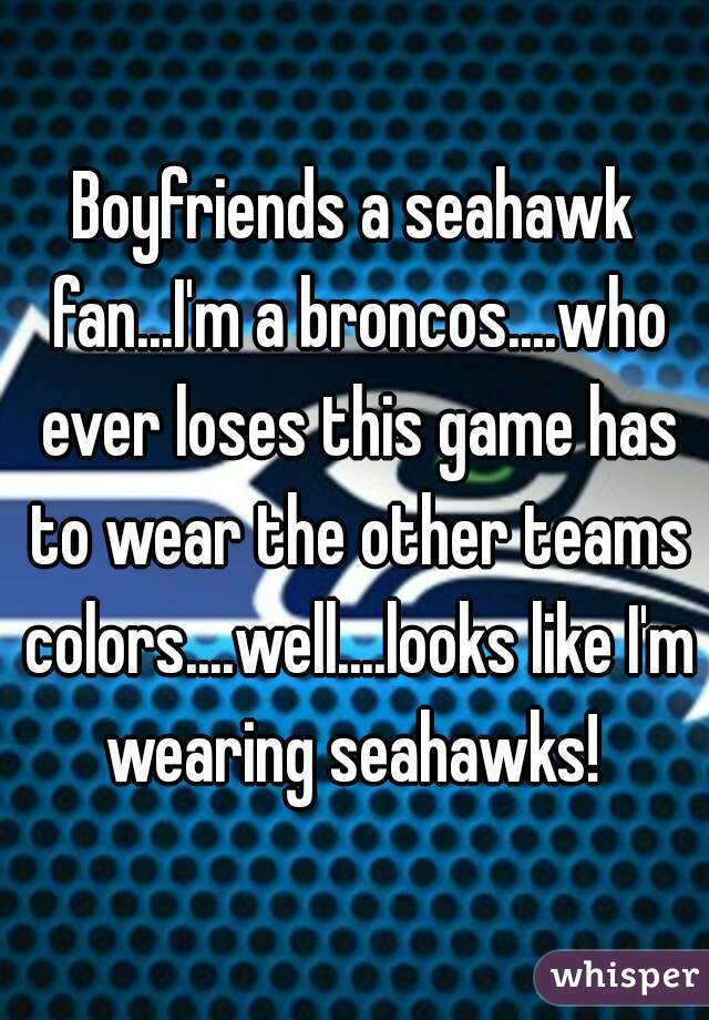 Boyfriends a seahawk fan...I'm a broncos....who ever loses this game has to wear the other teams colors....well....looks like I'm wearing seahawks!
