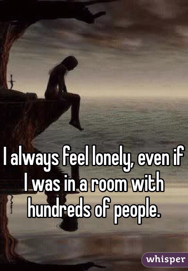 I always feel lonely, even if I was in a room with hundreds of people.