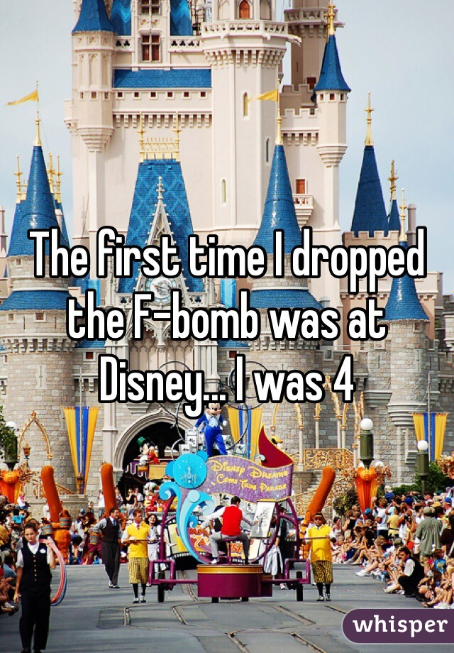The first time I dropped the F-bomb was at Disney... I was 4