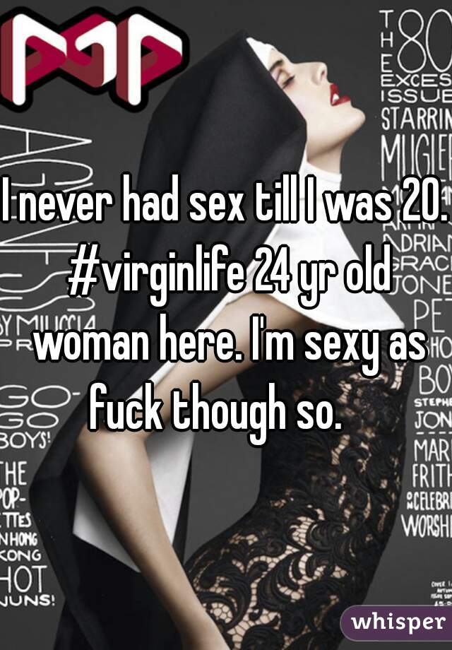I never had sex till I was 20. #virginlife 24 yr old woman here. I'm sexy as fuck though so.