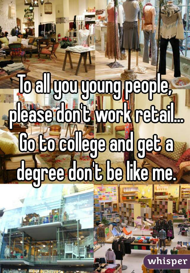 To all you young people, please don't work retail... Go to college and get a degree don't be like me.