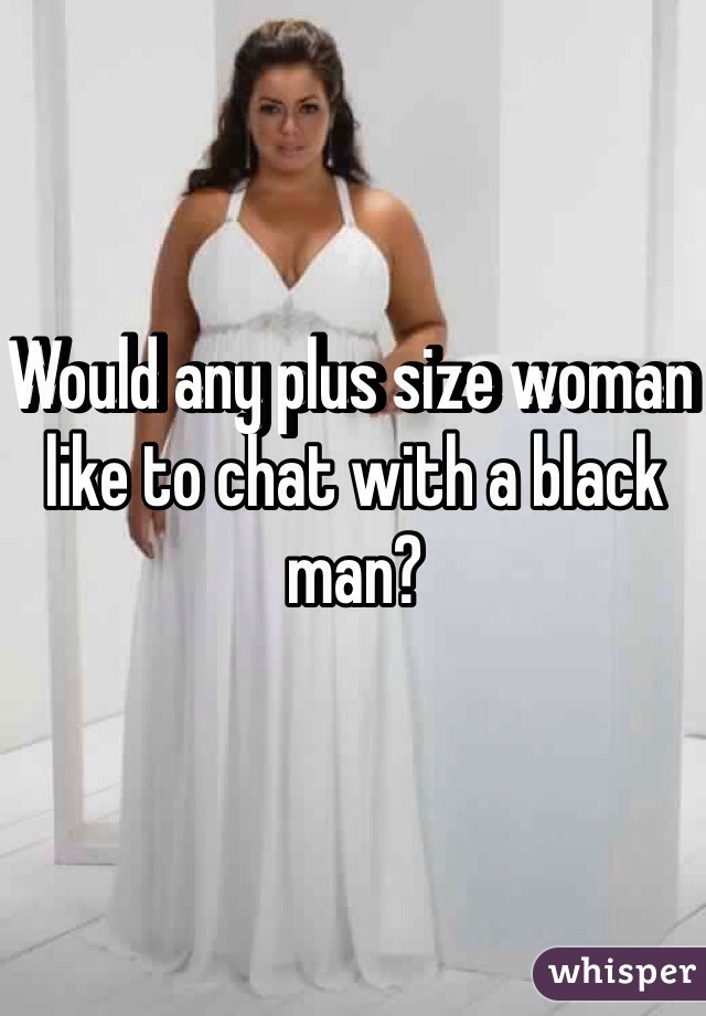 Would any plus size woman like to chat with a black man?