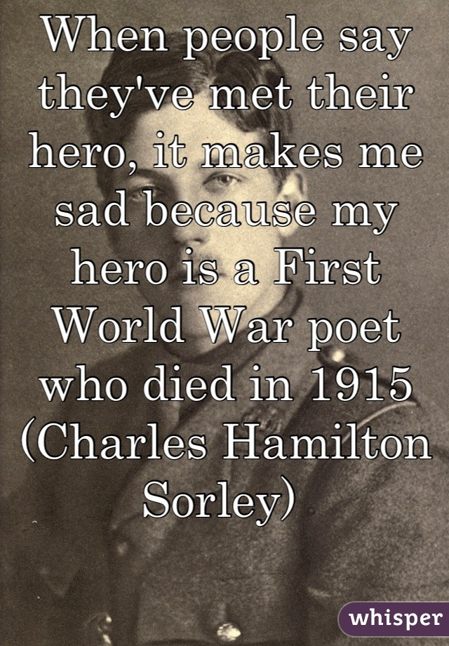 When people say they've met their hero, it makes me sad because my hero is a First World War poet who died in 1915 (Charles Hamilton Sorley)