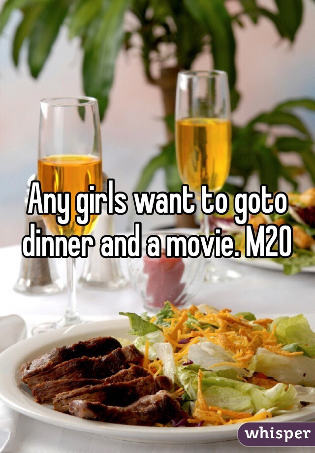 Any girls want to goto dinner and a movie. M20