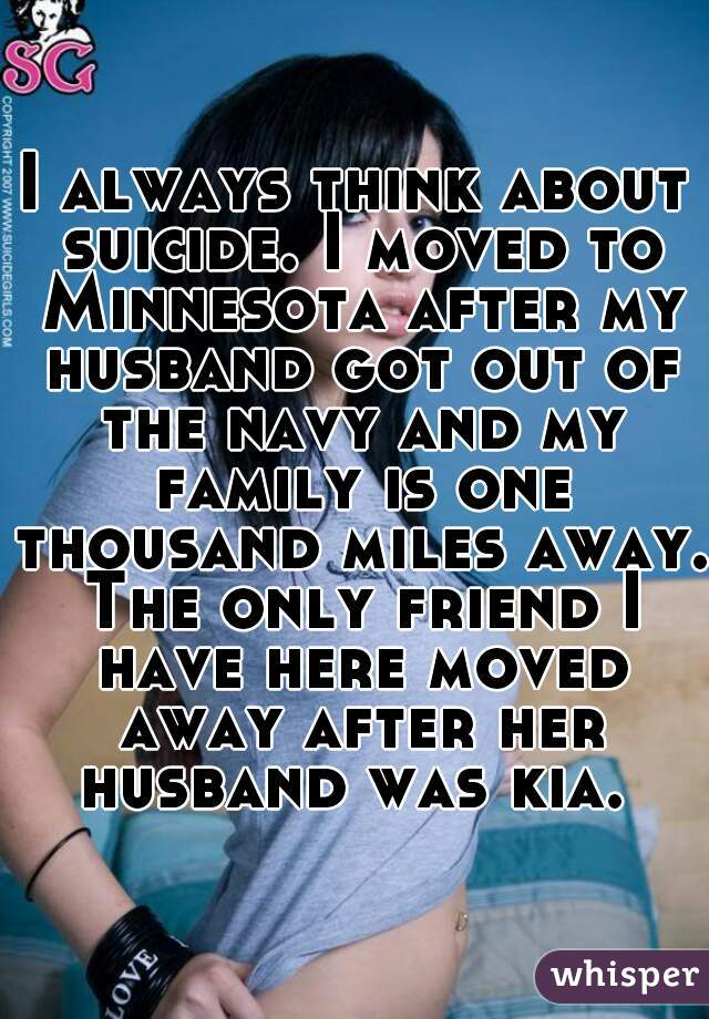 I always think about suicide. I moved to Minnesota after my husband got out of the navy and my family is one thousand miles away. The only friend I have here moved away after her husband was kia.