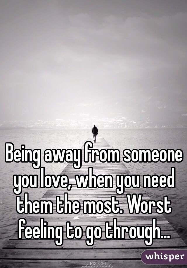 Being away from someone you love, when you need them the most. Worst feeling to go through...