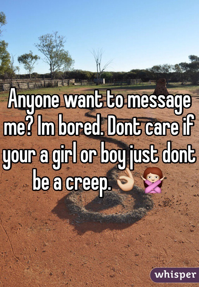 Anyone want to message me? Im bored. Dont care if your a girl or boy just dont be a creep.👌🙅