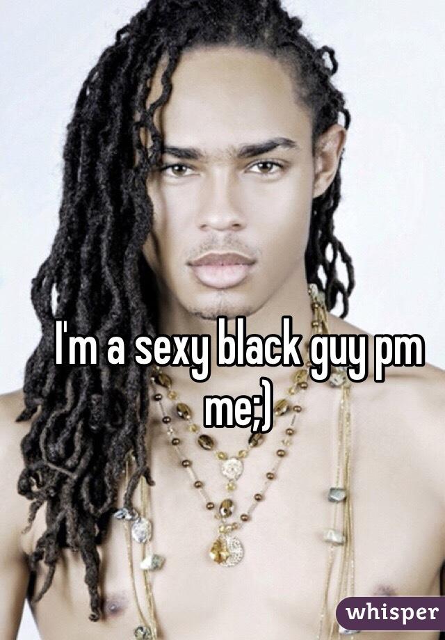 I'm a sexy black guy pm me;)