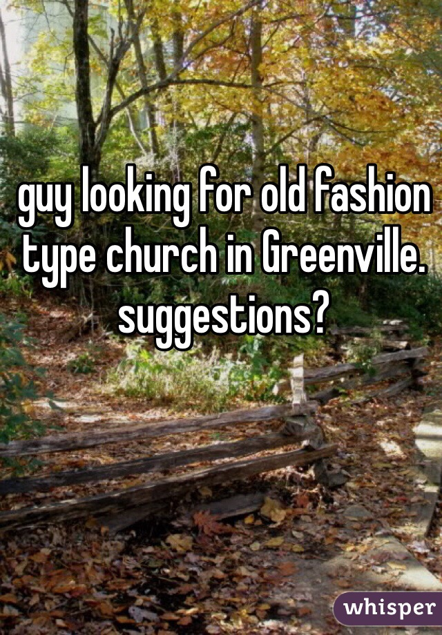 guy looking for old fashion type church in Greenville.  suggestions?