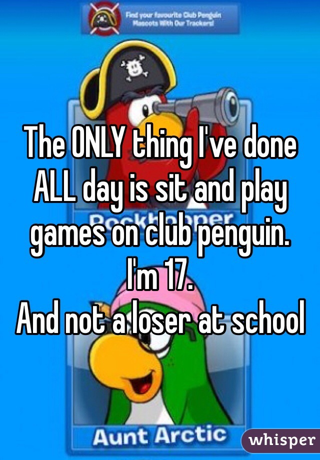The ONLY thing I've done ALL day is sit and play games on club penguin.  I'm 17.  And not a loser at school