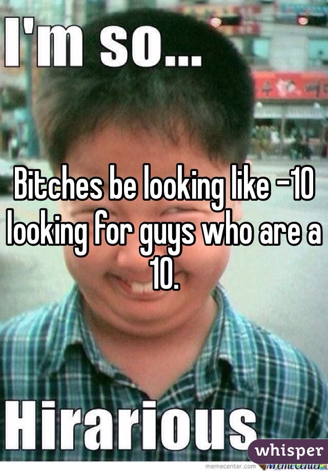 Bitches be looking like -10 looking for guys who are a 10.