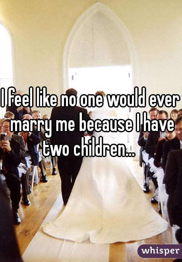 I feel like no one would ever marry me because I have two children...