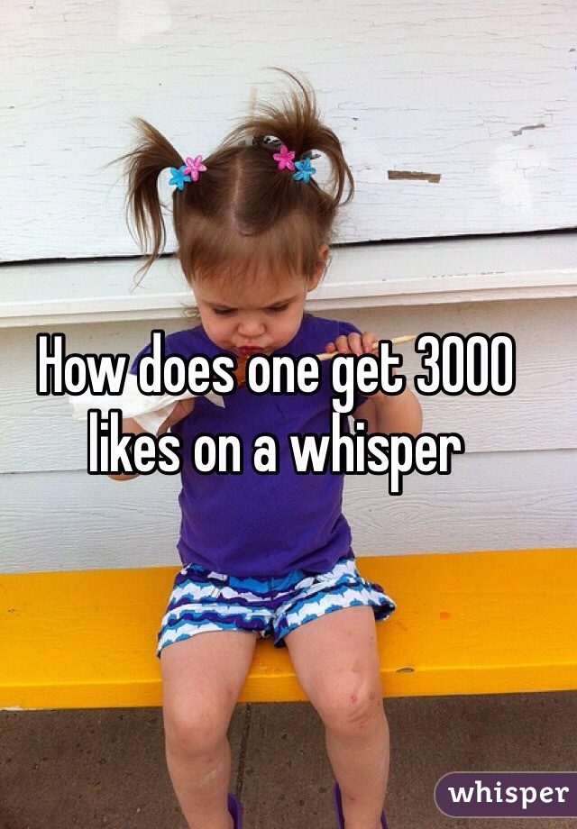 How does one get 3000 likes on a whisper