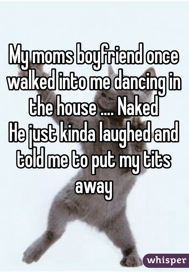 My moms boyfriend once walked into me dancing in the house .... Naked  He just kinda laughed and told me to put my tits away