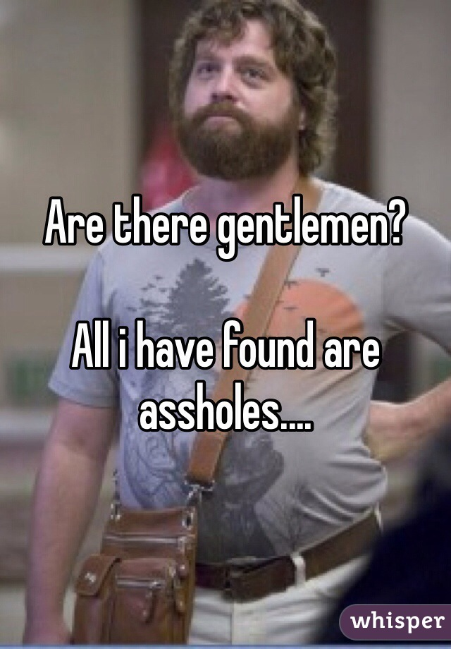 Are there gentlemen?  All i have found are assholes....