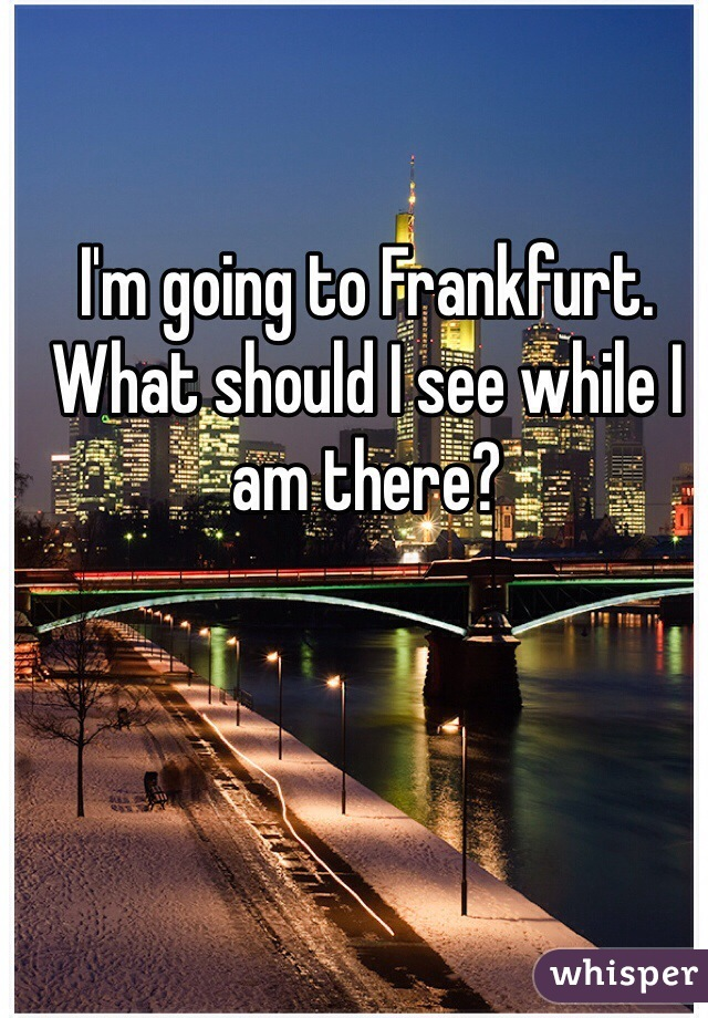 I'm going to Frankfurt. What should I see while I am there?