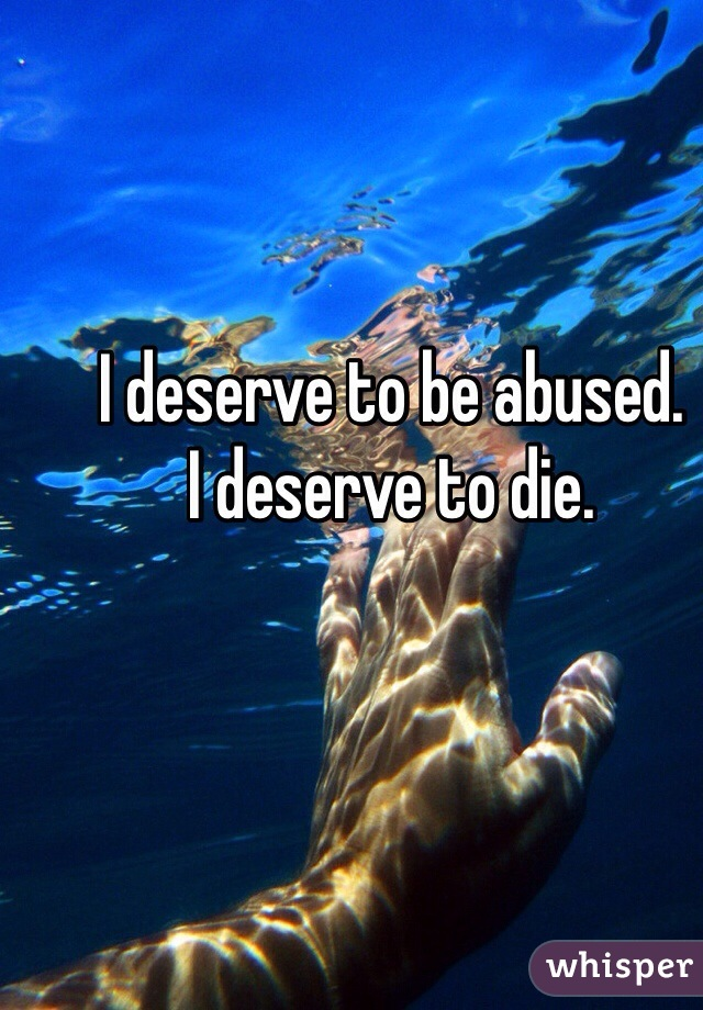 I deserve to be abused.  I deserve to die.