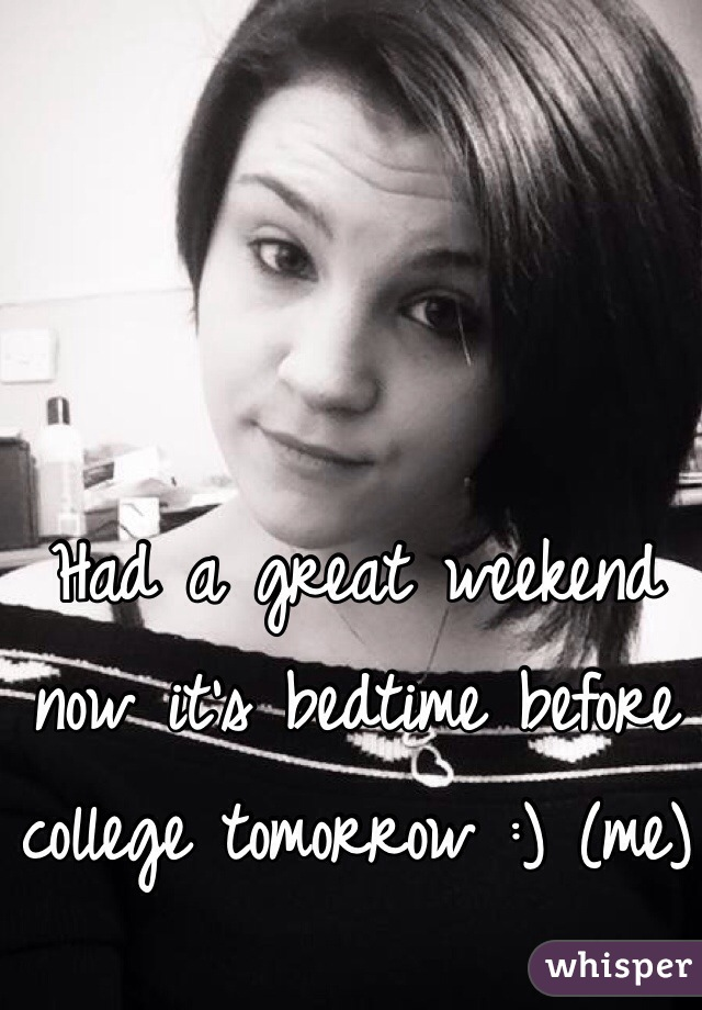 Had a great weekend now it's bedtime before college tomorrow :) (me)