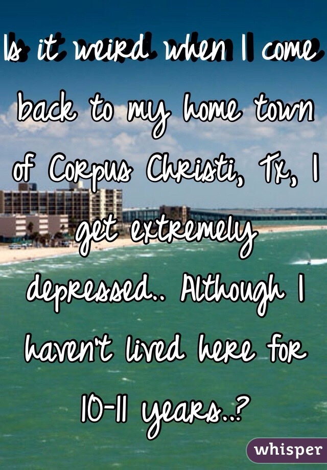 Is it weird when I come back to my home town of Corpus Christi, Tx, I get extremely depressed.. Although I haven't lived here for 10-11 years..?