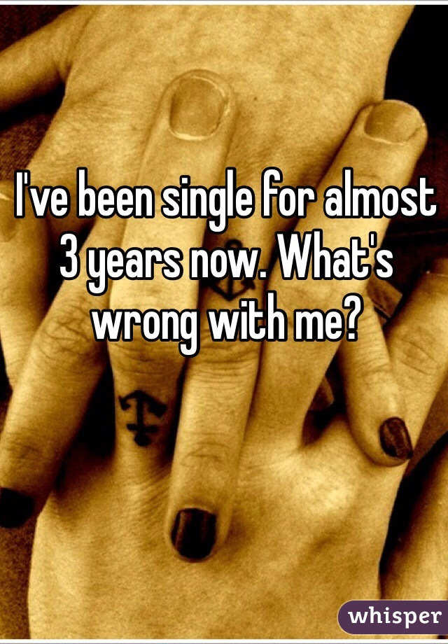 I've been single for almost 3 years now. What's wrong with me?