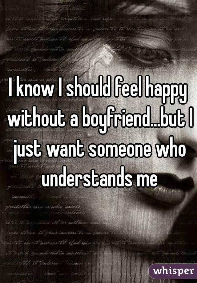 I know I should feel happy without a boyfriend...but I just want someone who understands me