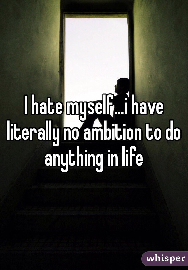 I hate myself...i have literally no ambition to do anything in life