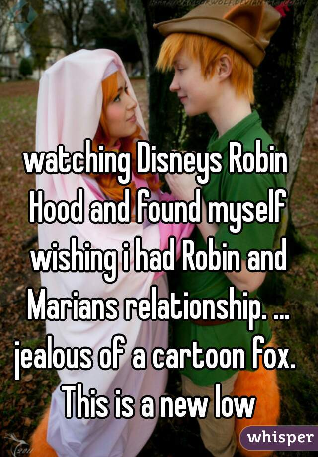 watching Disneys Robin Hood and found myself wishing i had Robin and Marians relationship. ...  jealous of a cartoon fox. This is a new low