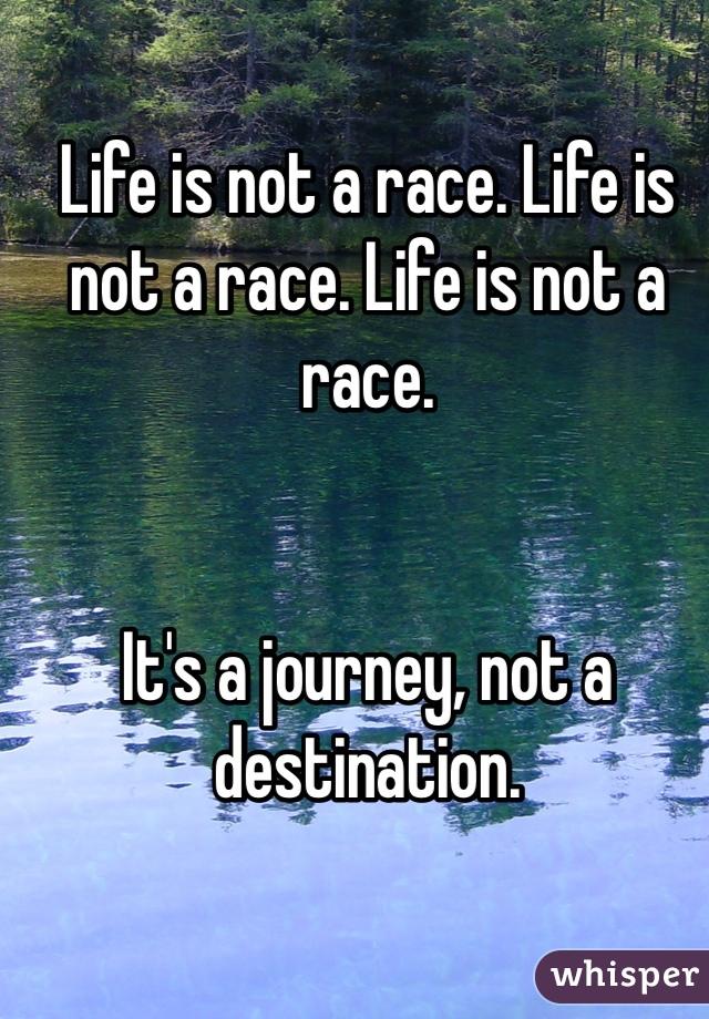 Life is not a race. Life is not a race. Life is not a race.    It's a journey, not a destination.