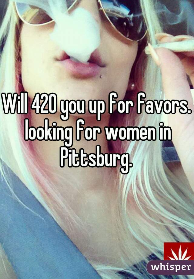 Will 420 you up for favors. looking for women in Pittsburg.