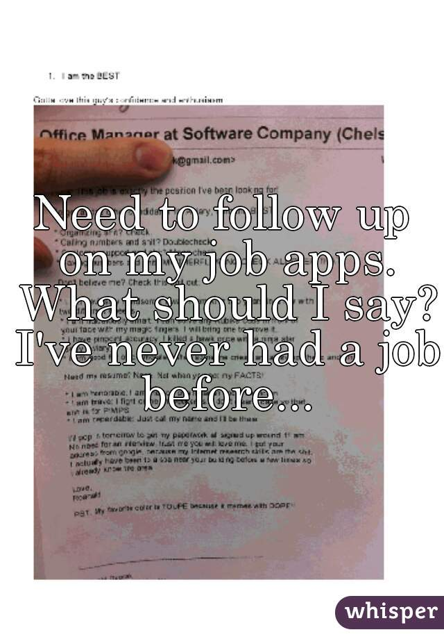 Need to follow up on my job apps. What should I say? I've never had a job before...
